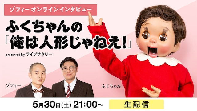 ゾフィーオンラインインタビュー ふくちゃんの「俺は人形じゃねえ!」presented by ライブナタリー