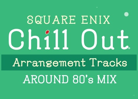 「SQUARE ENIX Chill Out Arrangement Tracks – AROUND 80's MIX」ジャケット (c) 1987, 1988, 1989, 1990, 1991, 2020 SQUARE ENIX CO., LTD. All Rights Reserved.