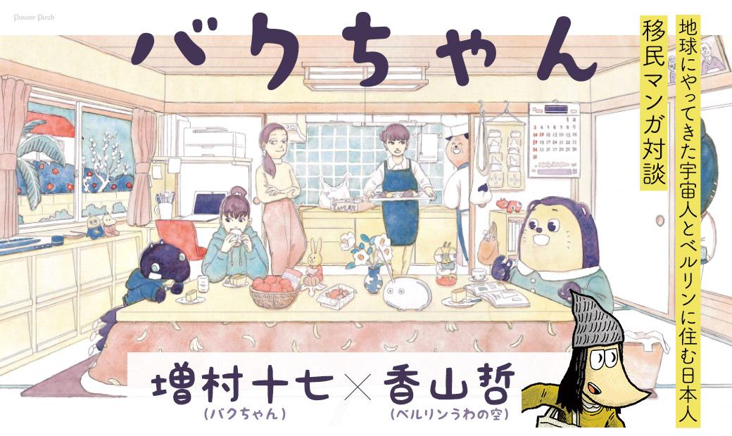 「バクちゃん」 増村十七(バクちゃん)×香山哲(ベルリンうわの空)地球にやってきた宇宙人とベルリンに住む日本人移民 マンガ対談