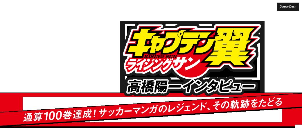「キャプテン翼 ライジングサン」高橋陽一インタビュー 通算100巻達成!サッカーマンガのレジェンド、その軌跡をたどる