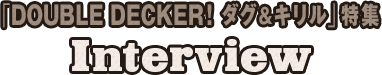 「DOUBLE DECKER! ダグ&キリル」特集 Interview