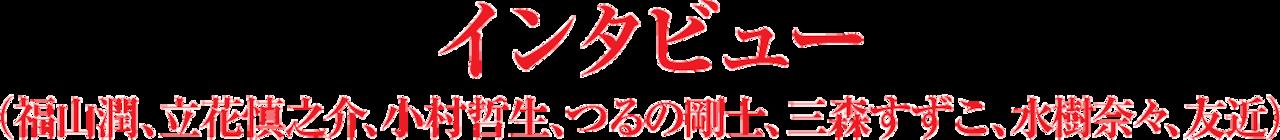 インタビュー(福山潤、立花慎之介、小村哲生、つるの剛士、三森すずこ、水樹奈々、友近)