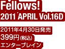 Fellows! 2011 APRIL Vol.16D / 2011年4月30日発売 / 定価:399円(税込) / エンターブレイン