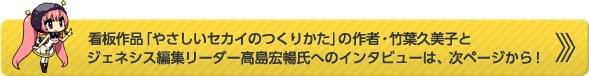 看板作品「やさしいセカイのつくりかた」の作者・竹葉久美子とジェネシス編集リーダー高島宏暢氏へのインタビューは、次ページから!