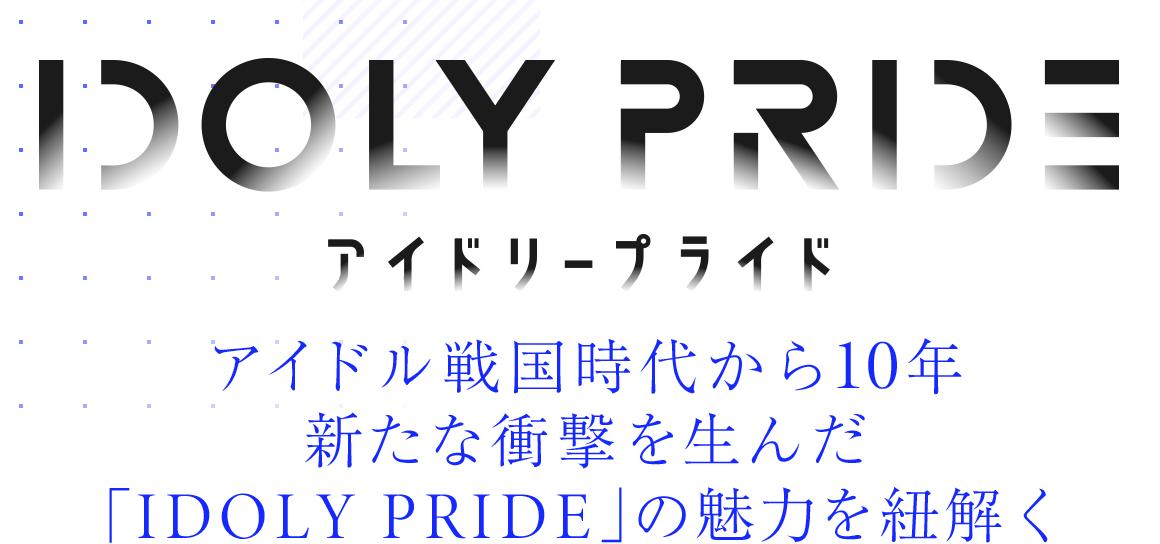 TVアニメ「IDOLY PRIDE」|アイドル戦国時代から10年 新たな衝撃を生んだ「IDOLY PRIDE」の魅力を紐解く