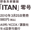 想像系新雑誌「ITAN」零号 / 2010年3月25日発売 980円(税込) / A5判/KCDX/講談社/年4回季刊発行