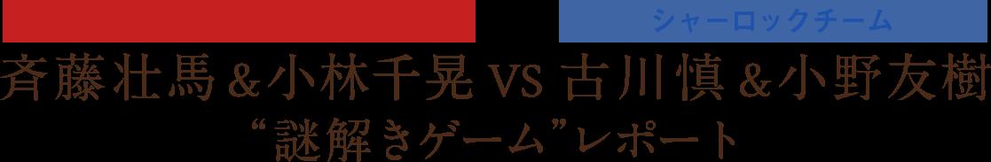 """ウィリアムチーム&小林千晃 VS シャーロックチーム・古川慎&小野友樹 """"謎解きゲーム""""レポート"""