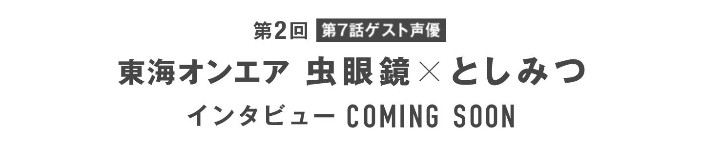 第2回【第7話ゲスト声優】東海オンエア 虫眼鏡×としみつ インタビュー