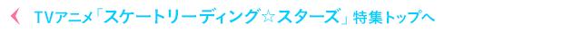 TVアニメ「スケートリーディング☆スターズ」特集トップへ