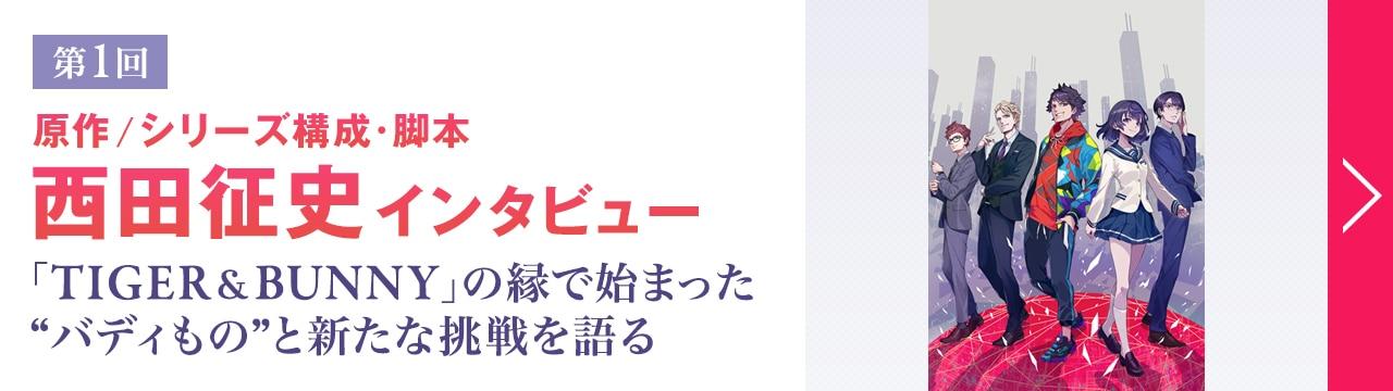 """第1回 原作、シリーズ構成・脚本 西田征史インタビュー 「TIGER & BUNNY」の縁で始まった""""バディもの""""と新たな挑戦を語る"""