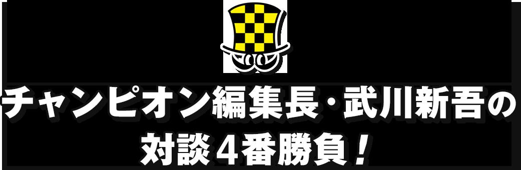 チャンピオン編集長・武川新吾の対談4番勝負!