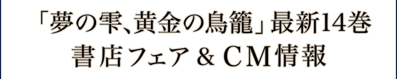「夢の雫、黄金の鳥籠」最新14巻 書店フェア&CM情報