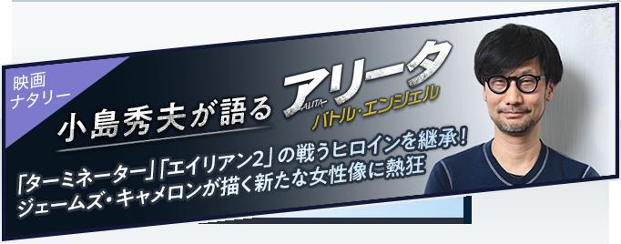 小島秀夫が語る「アリータ:バトル・エンジェル」 | 「ターミネーター」「エイリアン2」の戦うヒロインを継承!ジェームズ・キャメロンが描く新たな女性像に熱狂