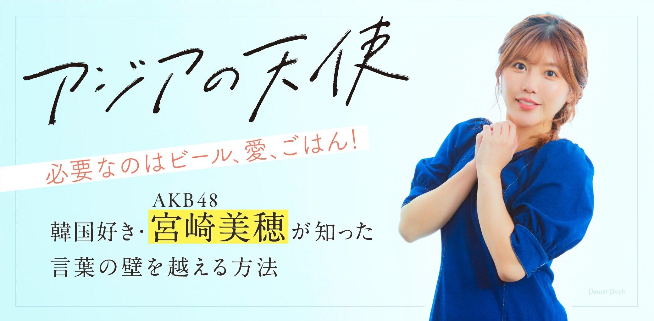 「アジアの天使」|必要なのはビール、愛、ごはん! 韓国好き・AKB48 宮崎美穂が知った言葉の壁を越える方法