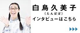 白鳥久美子(たんぽぽ)インタビューはこちら