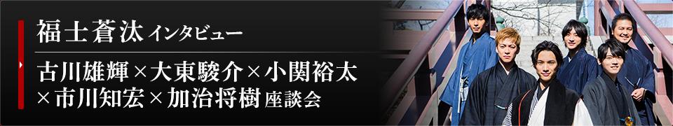 福士蒼汰インタビュー / 古川雄輝×大東駿介×小関裕太×市川知宏×加治将樹 座談会