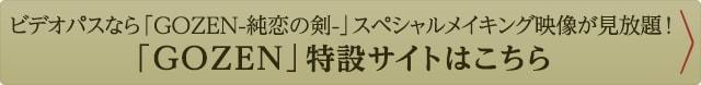 ビデオパスなら「GOZEN-純恋の剣-」スペシャルメイキング映像が見放題!「GOZEN」特設サイトはこちら