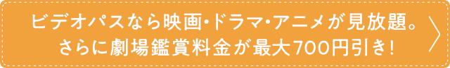 ビデオパスなら映画・ドラマ・アニメが見放題。さらに劇場鑑賞料金が最大700円引き!