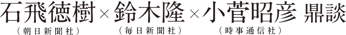 石飛徳樹(朝日新聞社)×鈴木隆(毎日新聞社)×小菅昭彦(時事通信社) 鼎談
