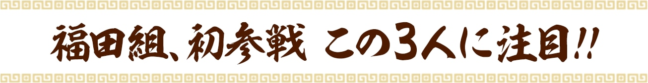 福田組、初参戦 この3人に注目!