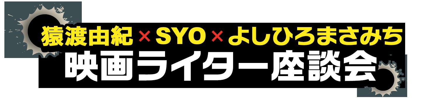 猿渡由紀×SYO×よしひろまさみち 映画ライター座談会