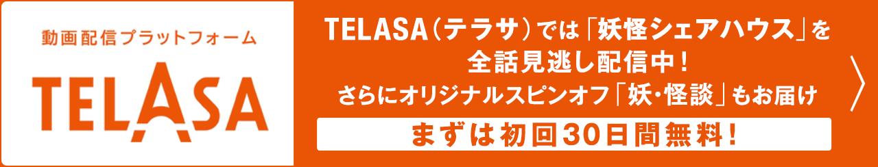 動画配信プラットフォームTELASA(テラサ)|TELASA(テラサ)では妖怪シェアハウスを全話見逃し配信中!さらにオリジナルスピンオフ「妖・怪談」もお届け まずは初回30日間無料!