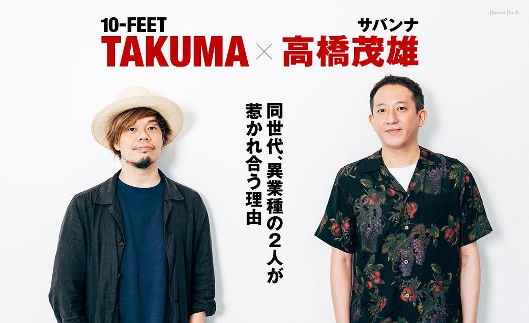 10-FEET TAKUMA×高橋茂雄(サバンナ) 同世代、異業種の2人が惹かれ合う理由