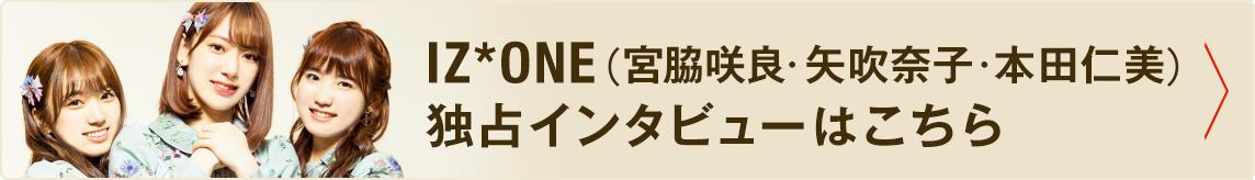 IZ*ONE(宮脇咲良・矢吹奈子・本田仁美)独占インタビューはこちら