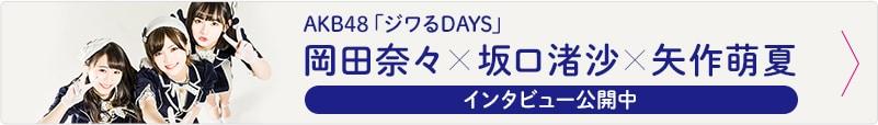 AKB48「ジワるDAYS」岡田奈々×坂口渚沙×矢作萌夏インタビュー公開中