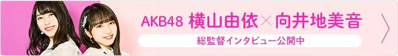 AKB48 横山由依×向井地美音 総監督インタビュー公開中