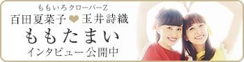 ももたまい(ももいろクローバーZ 百田夏菜子&玉井詩織)「ももたまい婚」インタビュー公開中