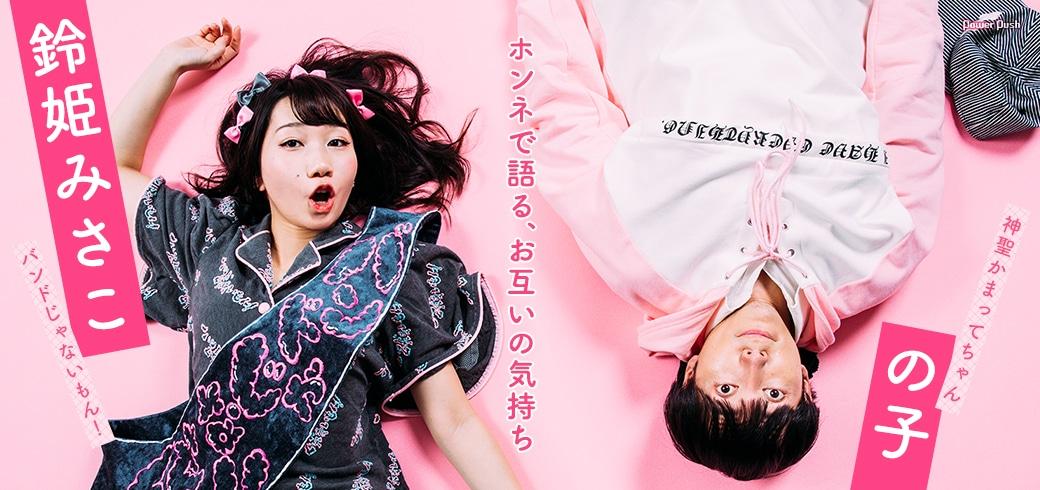 鈴姫みさこ(バンドじゃないもん!)×の子(神聖かまってちゃん)|ホンネで語る、お互いの気持ち