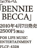 1stアルバム「BENNIE BECCA」 / 2010年4月7日発売 / 2500円(税込) / FOR LIFE ENTERTAINMENT / FLCF-4328