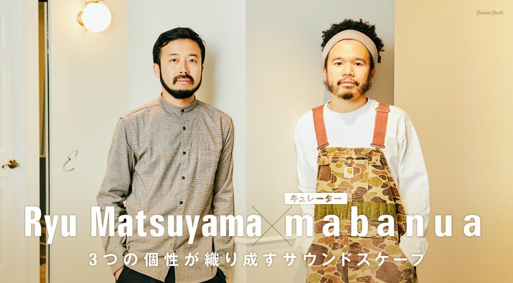 Ryu Matsuyama×mabanua│3つの個性が織り成すサウンドスケープ