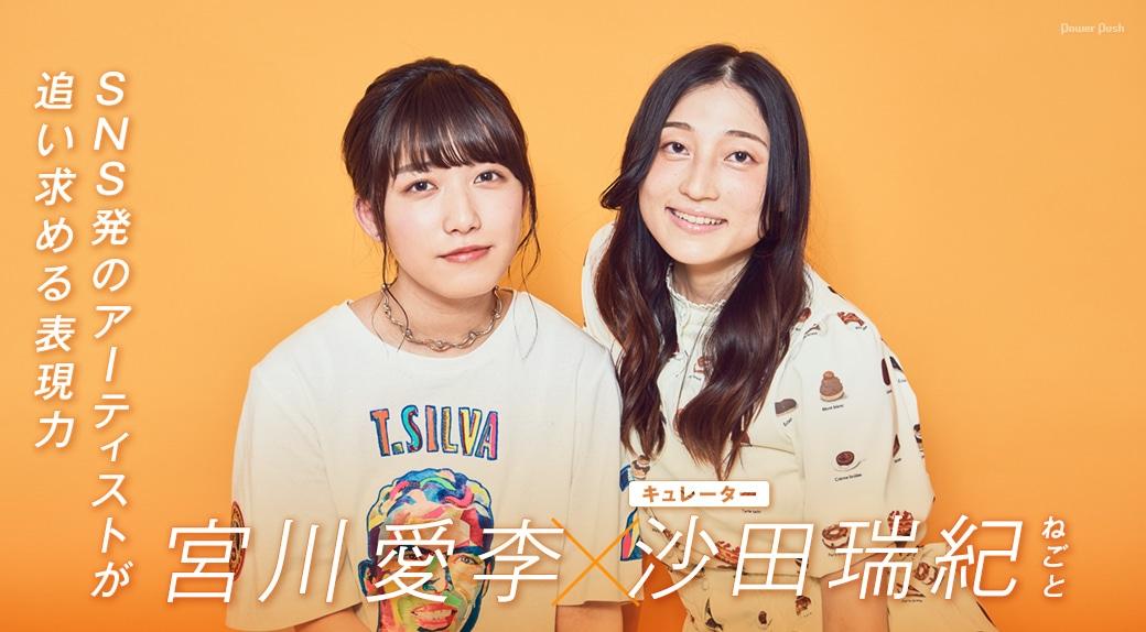 宮川愛李×沙田瑞紀(ねごと)│SNS発のアーティストが追い求める表現力