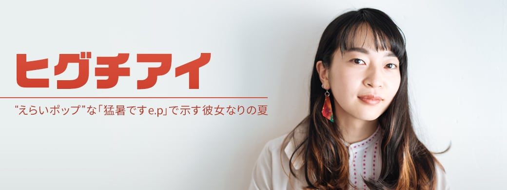 "「Coming Next Artists」 #2 ヒグチアイ|""えらいポップ""な「猛暑ですe.p」で示す彼女なりの夏"