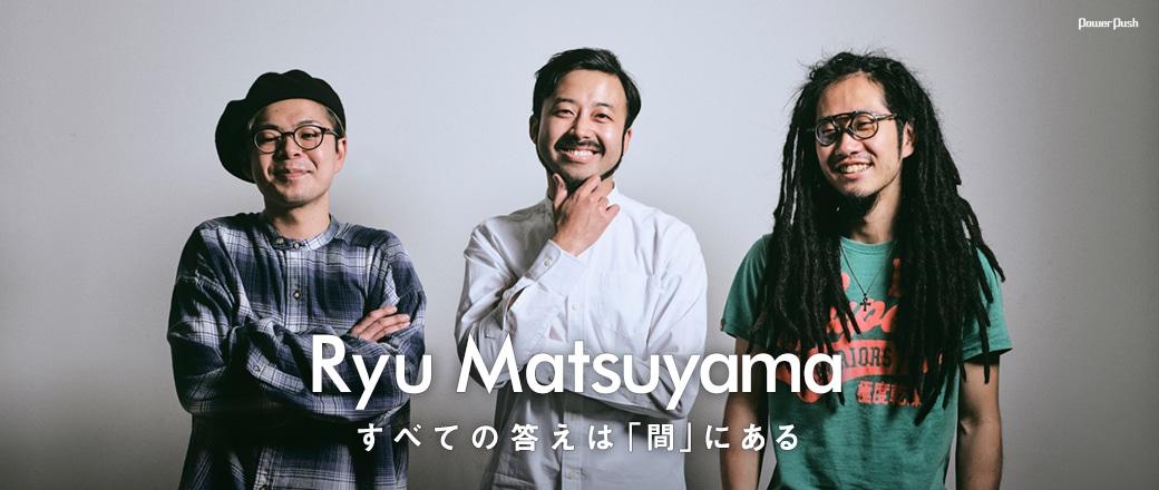 「Coming Next Artists」#32 Ryu Matsuyama すべての答えは「間」にある