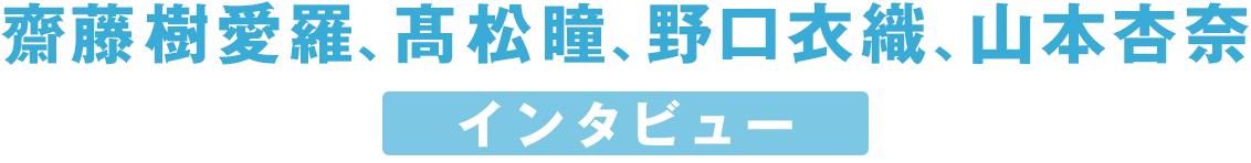 齋藤樹愛羅、髙松瞳、野口衣織、山本杏奈 インタビュー