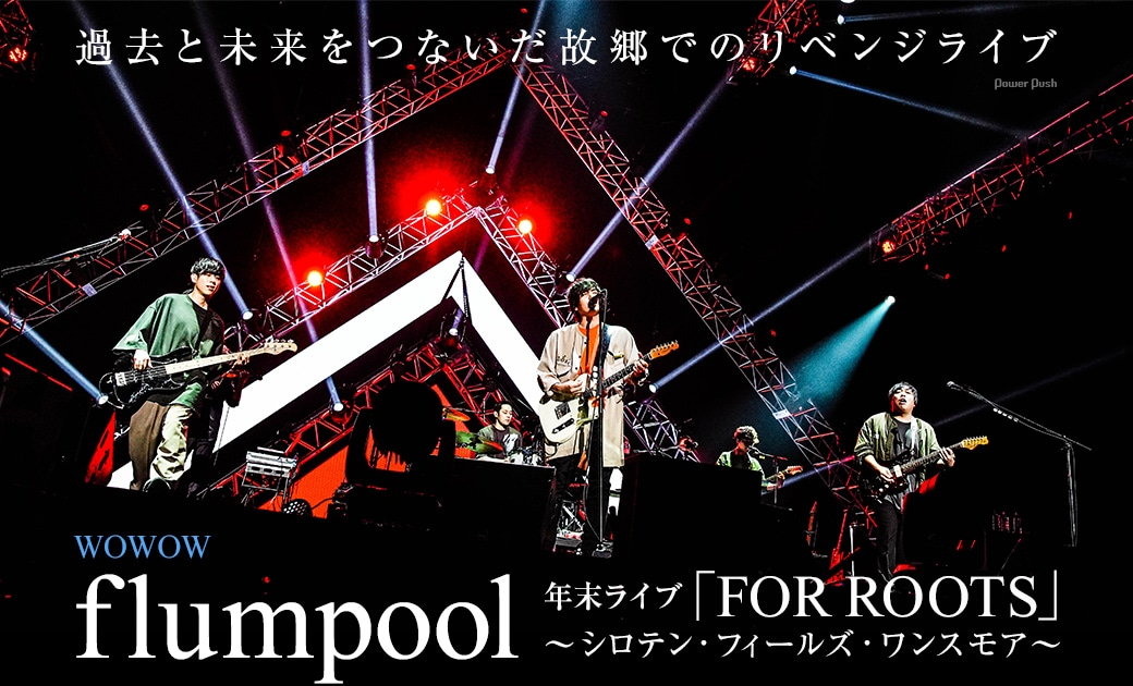 WOWOW flumpool年末ライブ「FOR ROOTS」~シロテン・フィールズ・ワンスモア~|過去と未来をつないだ故郷でのリベンジライブ