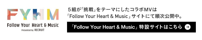 5組が「挑戦」をテーマにしたコラボMVは「Follow Your Heart & Music」サイトにて順次公開中。「Follow Your Heart & Music」特設サイトはこちら