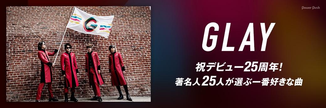 GLAY|祝デビュー25周年!著名人25人が選ぶ一番好きな曲