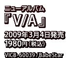 ニューアルバム『V/A』 / 2009年2月11日発売 / 1980円 / BabeStar / VICB-60039