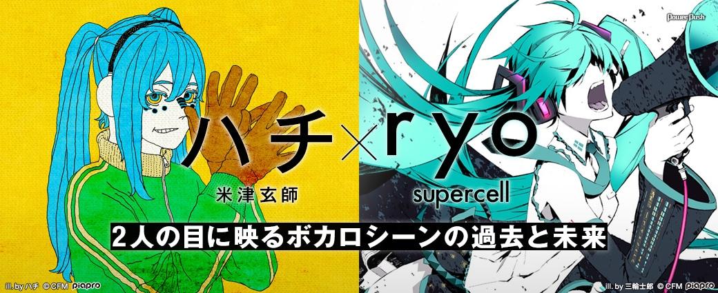 初音ミク10周年特集|ハチ(米津玄師)×ryo(supercell)|2人の目に映るボカロシーンの過去と未来