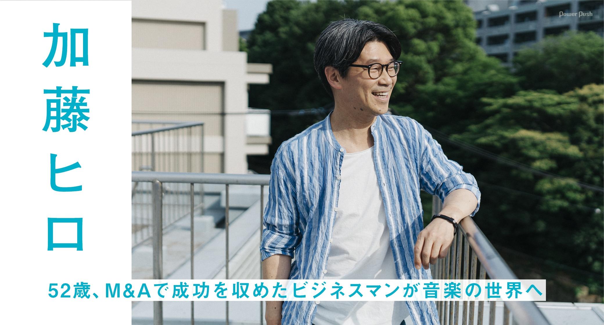 加藤ヒロ 52歳、M&Aで成功を収めたビジネスマンが音楽の世界へ