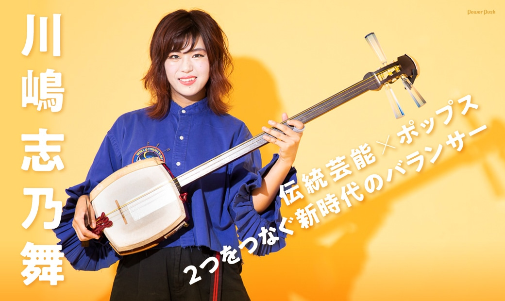 川嶋志乃舞 伝統芸能×ポップス、2つをつなぐ新時代のバランサー
