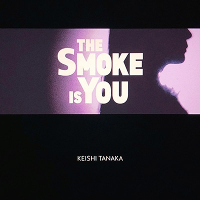 Keishi Tanaka「The Smoke Is You」