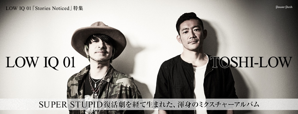 LOW IQ 01「Stories Noticed」特集 LOW IQ 01×TOSHI-LOW SUPER STUPID復活劇を経て生まれた、渾身のミクスチャーアルバム