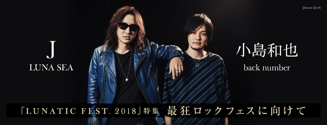 「LUNATIC FEST. 2018」特集 J(LUNA SEA)×小島和也(back number) 最狂ロックフェスに向けて