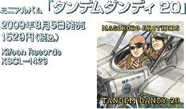 ミニアルバム『タンデムダンディ 20』 / 2009年8月5日発売 / 1529円(税込) / Ki/oon Records / KSCL-1429