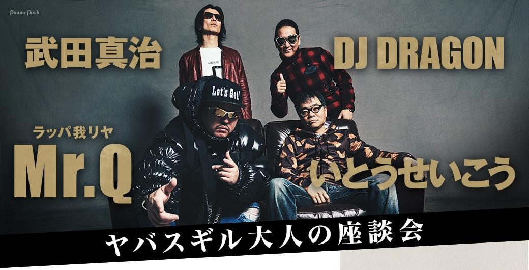 Mr.Q(ラッパ我リヤ)、いとうせいこう、DJ DRAGON、武田真治|ヤバスギル大人の座談会